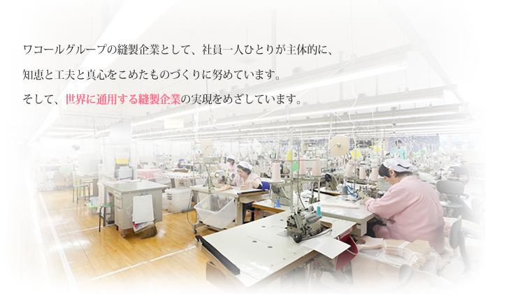 労働集約型知的産業の縫製メーカーとして、経営理念の一つである「女性美支援のものづくり」をベースに、1000人の社員一人ひとりが主体的に、知恵と工夫と感性をこめて製造しています。そして、ワコールグループの一員として、トリーカは「世界に通用する縫製企業」を目指しています。